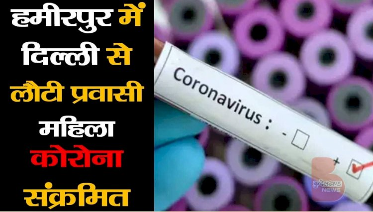 हमीरपुर में दिल्ली से लौटी प्रवासी महिला संक्रमित निकली